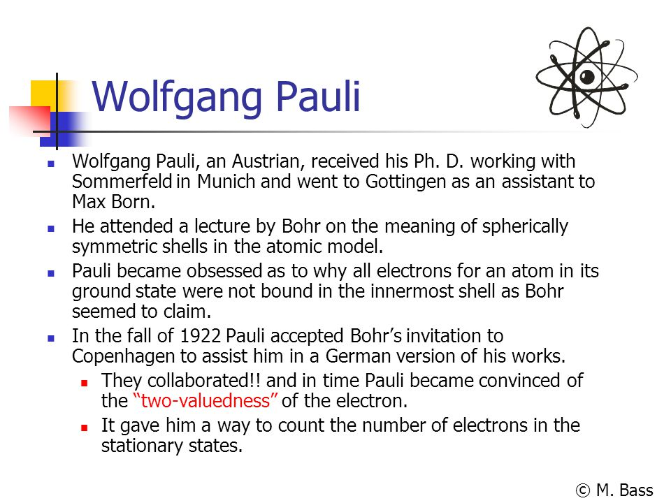 © M. Bass Wolfgang Pauli Wolfgang Pauli, an Austrian, received his Ph. D. working with Sommerfeld in Munich and went to Gottingen as an assistant to M