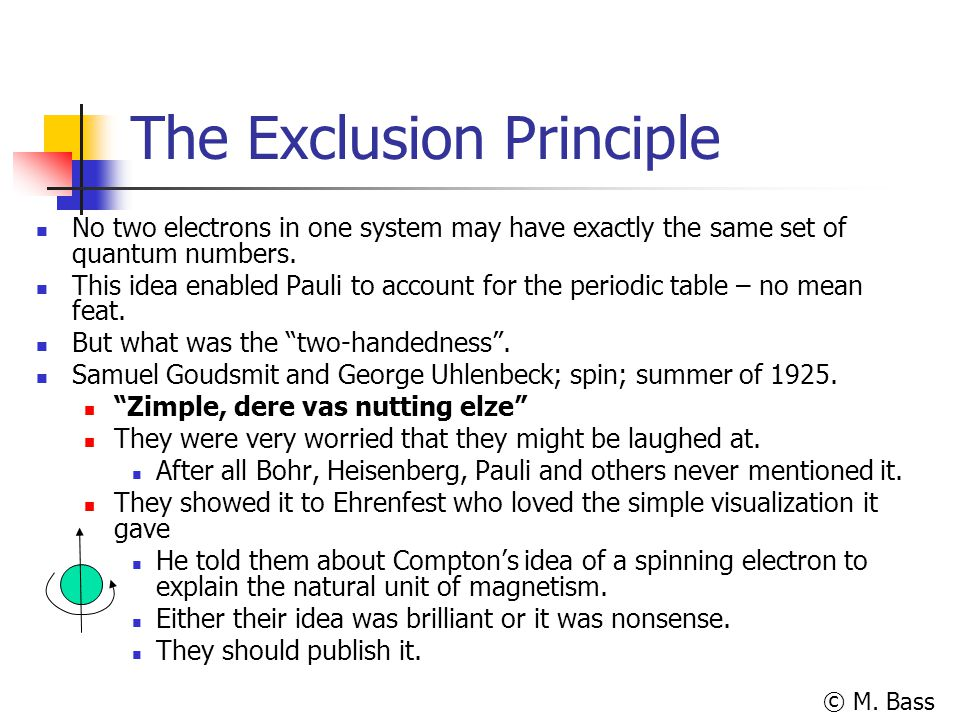 © M. Bass The Exclusion Principle No two electrons in one system may have exactly the same set of quantum numbers. This idea enabled Pauli to account