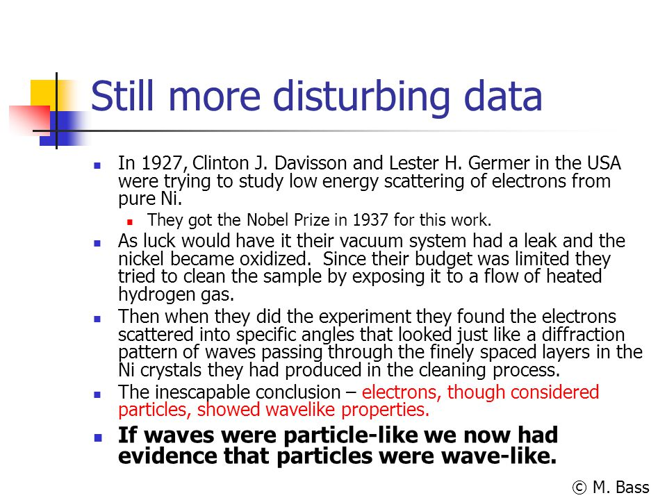 © M. Bass Still more disturbing data In 1927, Clinton J. Davisson and Lester H. Germer in the USA were trying to study low energy scattering of electr