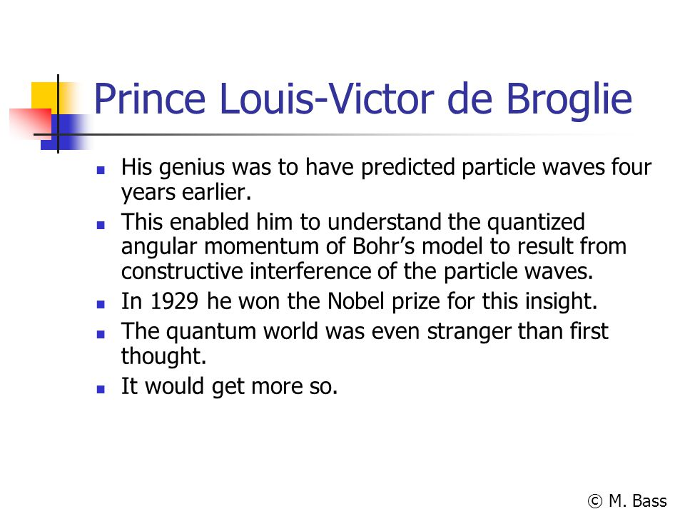 © M. Bass Prince Louis-Victor de Broglie His genius was to have predicted particle waves four years earlier. This enabled him to understand the quanti