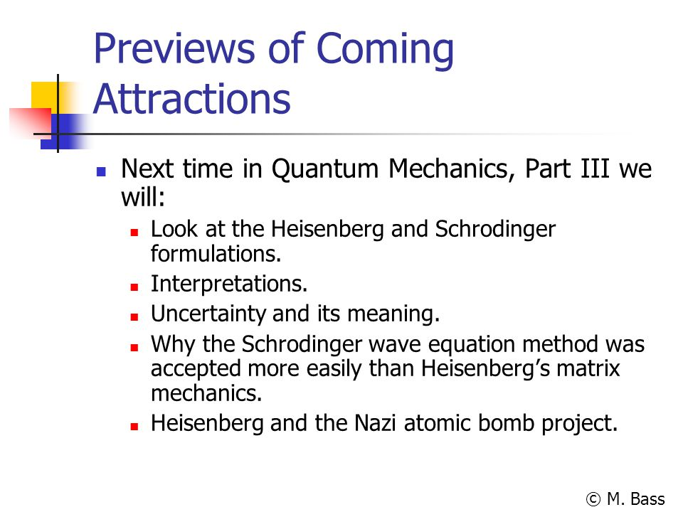 © M. Bass Previews of Coming Attractions Next time in Quantum Mechanics, Part III we will: Look at the Heisenberg and Schrodinger formulations. Interp