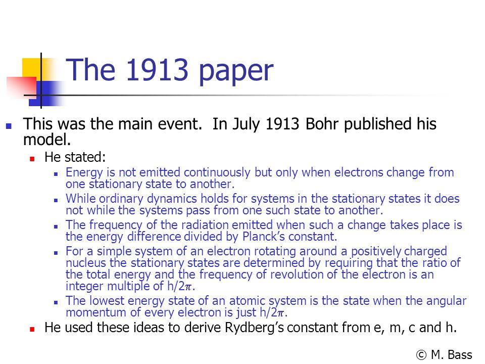 © M. Bass The 1913 paper This was the main event. In July 1913 Bohr published his model. He stated: Energy is not emitted continuously but only when e