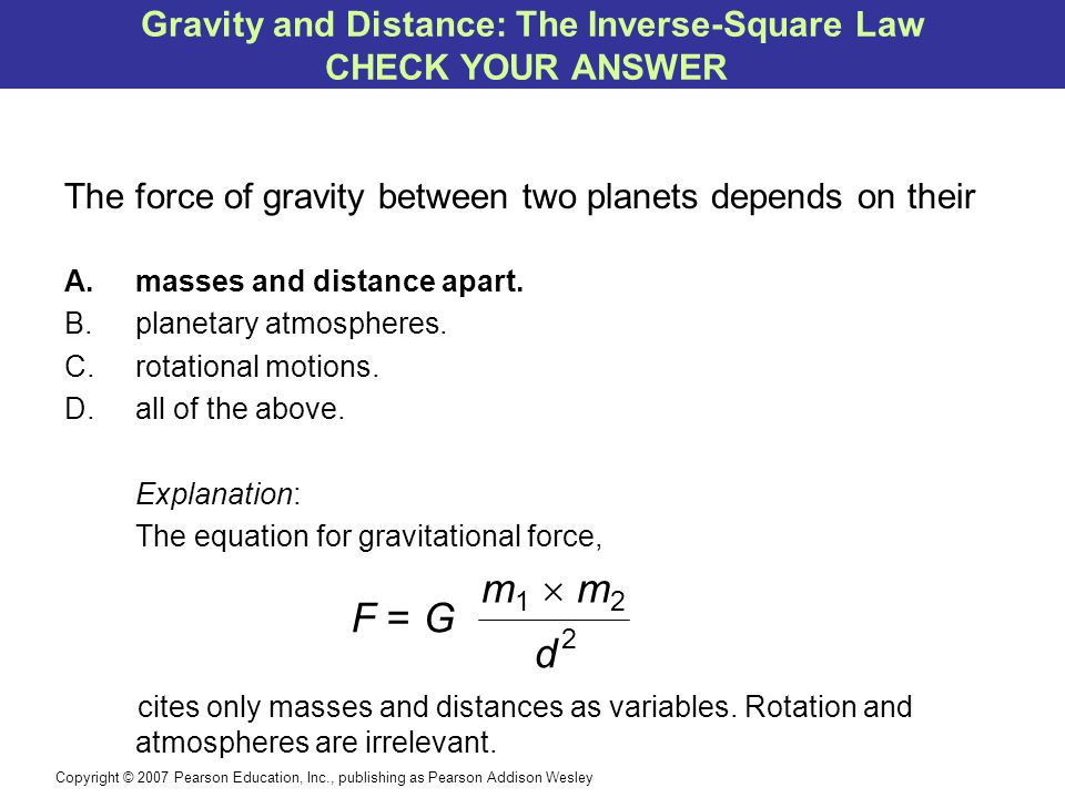 Copyright © 2007 Pearson Education, Inc., publishing as Pearson Addison Wesley The force of gravity between two planets depends on their A.masses and distance apart.
