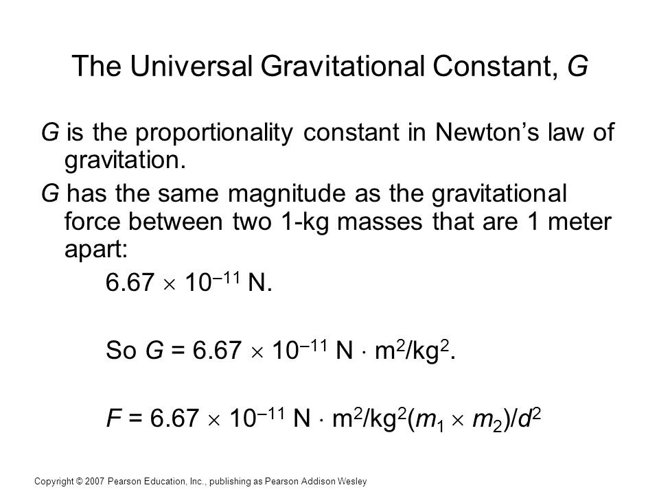 Copyright © 2007 Pearson Education, Inc., publishing as Pearson Addison Wesley The Universal Gravitational Constant, G G is the proportionality constant in Newton's law of gravitation.