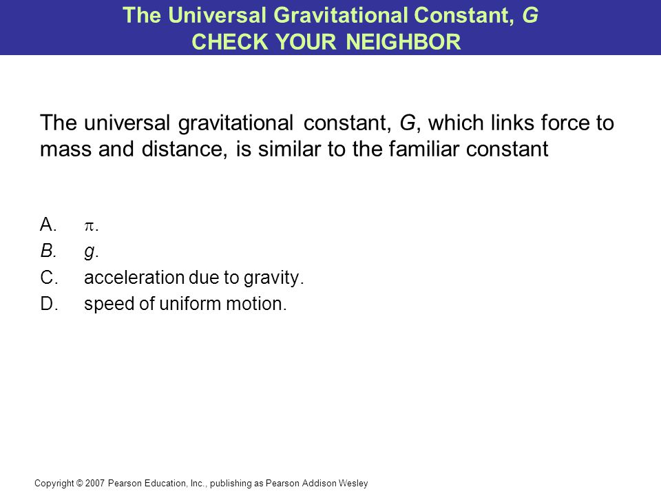 Copyright © 2007 Pearson Education, Inc., publishing as Pearson Addison Wesley The universal gravitational constant, G, which links force to mass and distance, is similar to the familiar constant A.