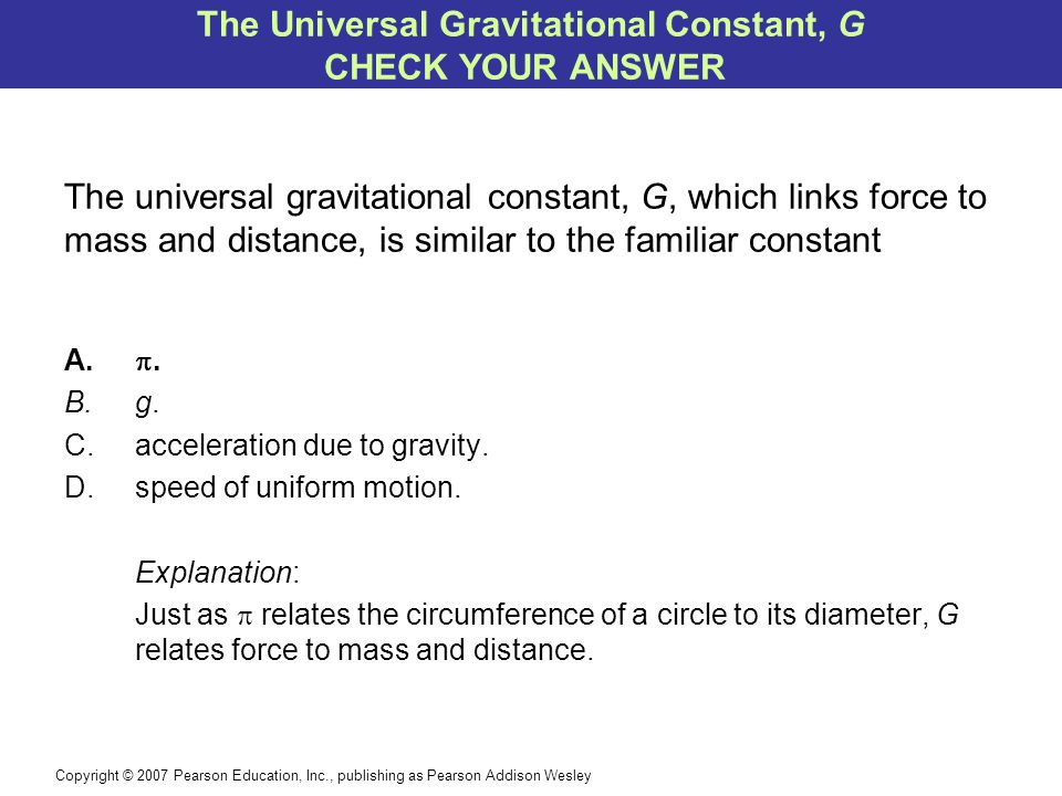 Copyright © 2007 Pearson Education, Inc., publishing as Pearson Addison Wesley The universal gravitational constant, G, which links force to mass and
