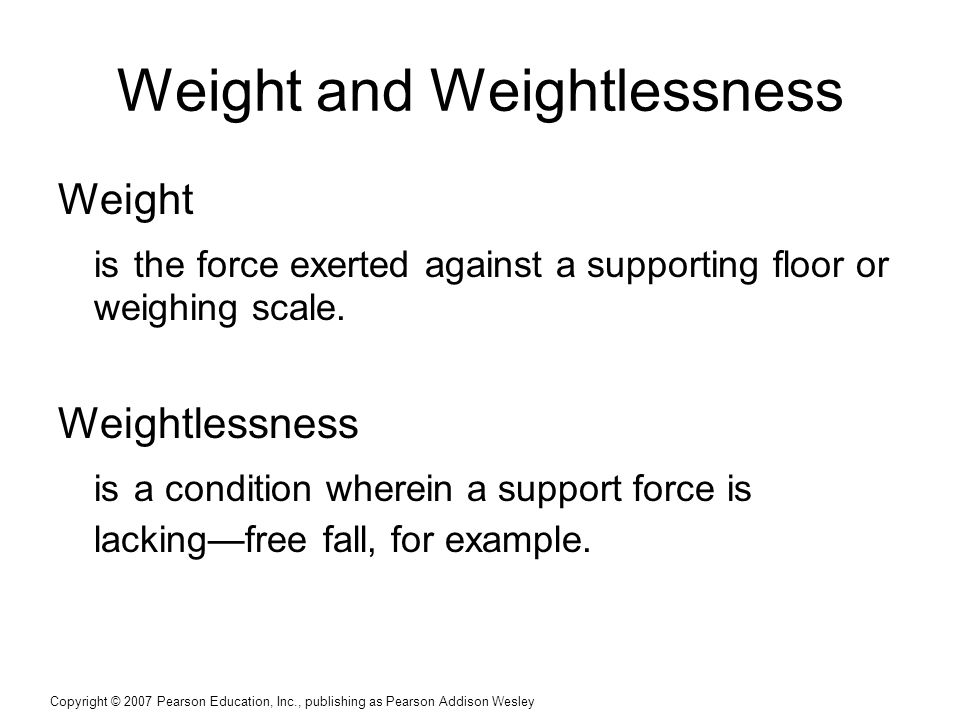 Copyright © 2007 Pearson Education, Inc., publishing as Pearson Addison Wesley Weight and Weightlessness Weight is the force exerted against a support