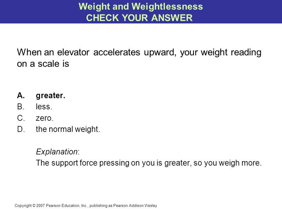 Copyright © 2007 Pearson Education, Inc., publishing as Pearson Addison Wesley When an elevator accelerates upward, your weight reading on a scale is A.greater.
