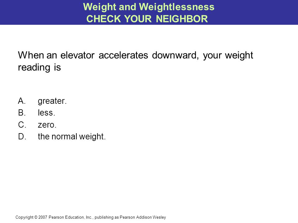 Copyright © 2007 Pearson Education, Inc., publishing as Pearson Addison Wesley When an elevator accelerates downward, your weight reading is A.greater