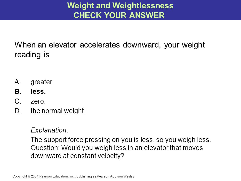 Copyright © 2007 Pearson Education, Inc., publishing as Pearson Addison Wesley When an elevator accelerates downward, your weight reading is A.greater.