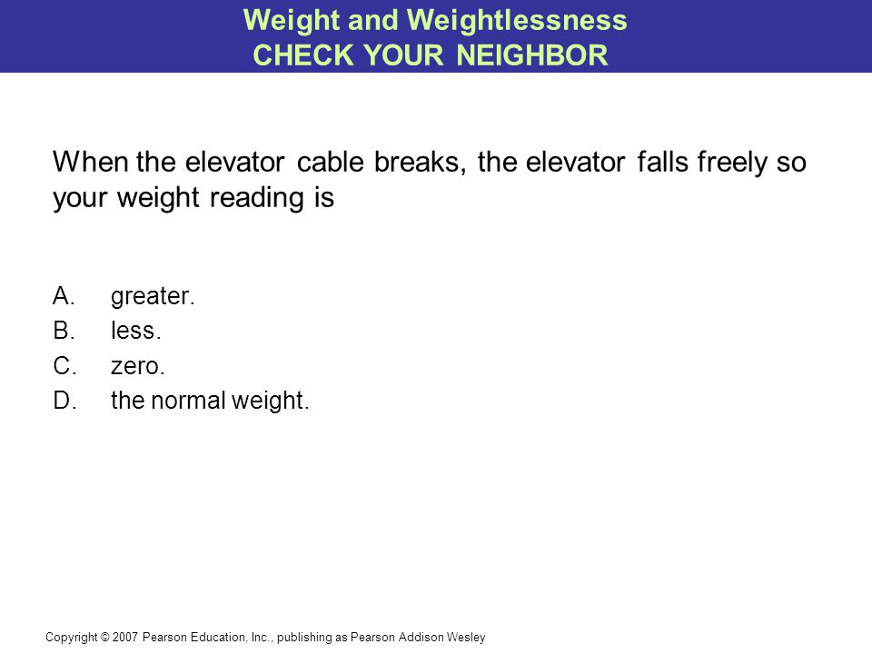 Copyright © 2007 Pearson Education, Inc., publishing as Pearson Addison Wesley When the elevator cable breaks, the elevator falls freely so your weight reading is A.greater.