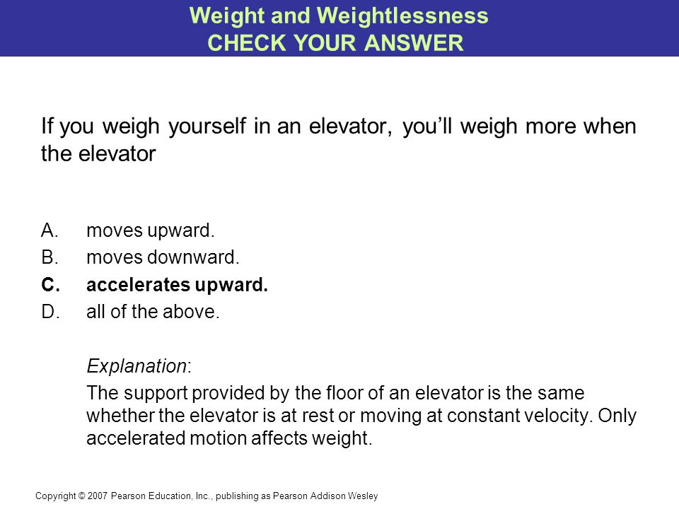 Copyright © 2007 Pearson Education, Inc., publishing as Pearson Addison Wesley If you weigh yourself in an elevator, you'll weigh more when the elevator A.moves upward.