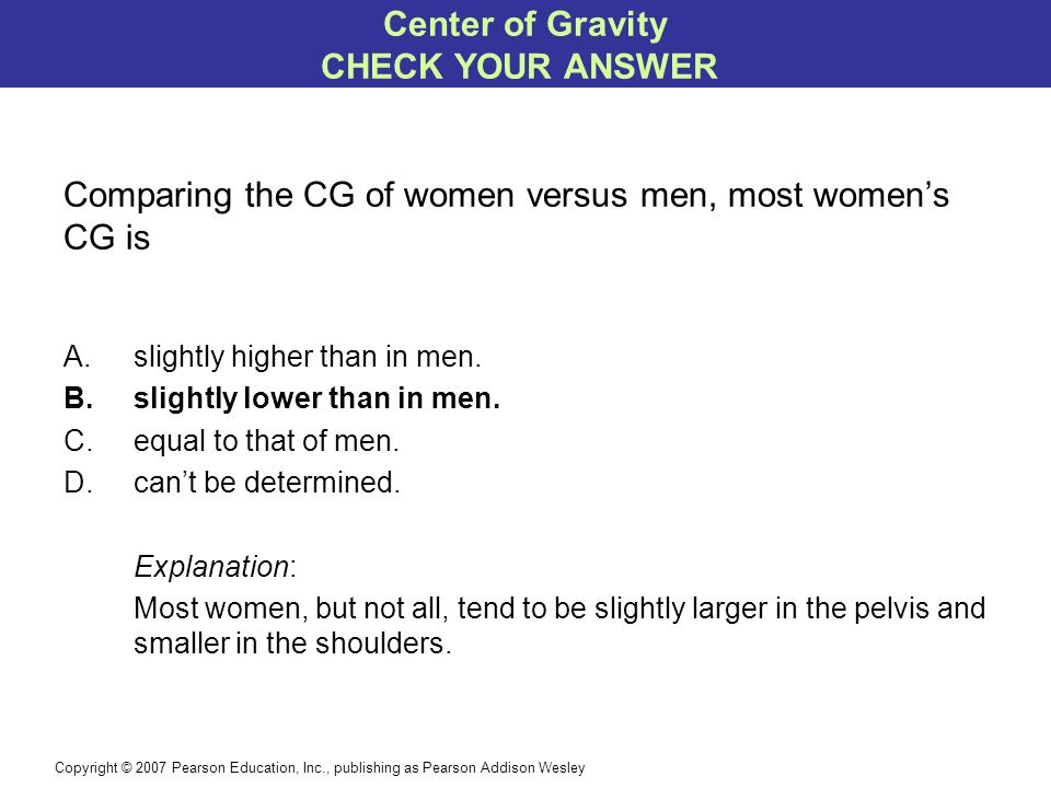 Copyright © 2007 Pearson Education, Inc., publishing as Pearson Addison Wesley Comparing the CG of women versus men, most women's CG is A.slightly higher than in men.