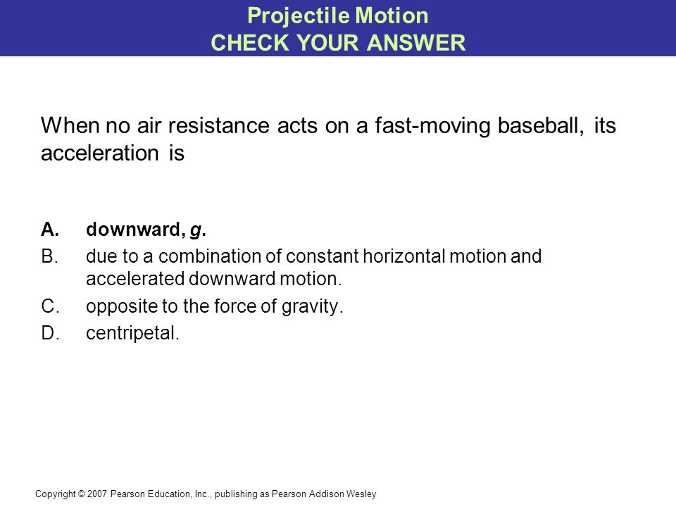 Copyright © 2007 Pearson Education, Inc., publishing as Pearson Addison Wesley When no air resistance acts on a fast-moving baseball, its acceleration is A.downward, g.