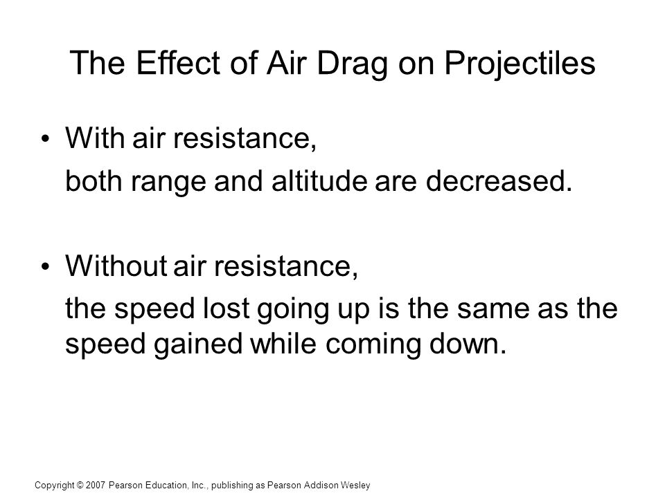 Copyright © 2007 Pearson Education, Inc., publishing as Pearson Addison Wesley The Effect of Air Drag on Projectiles With air resistance, both range a