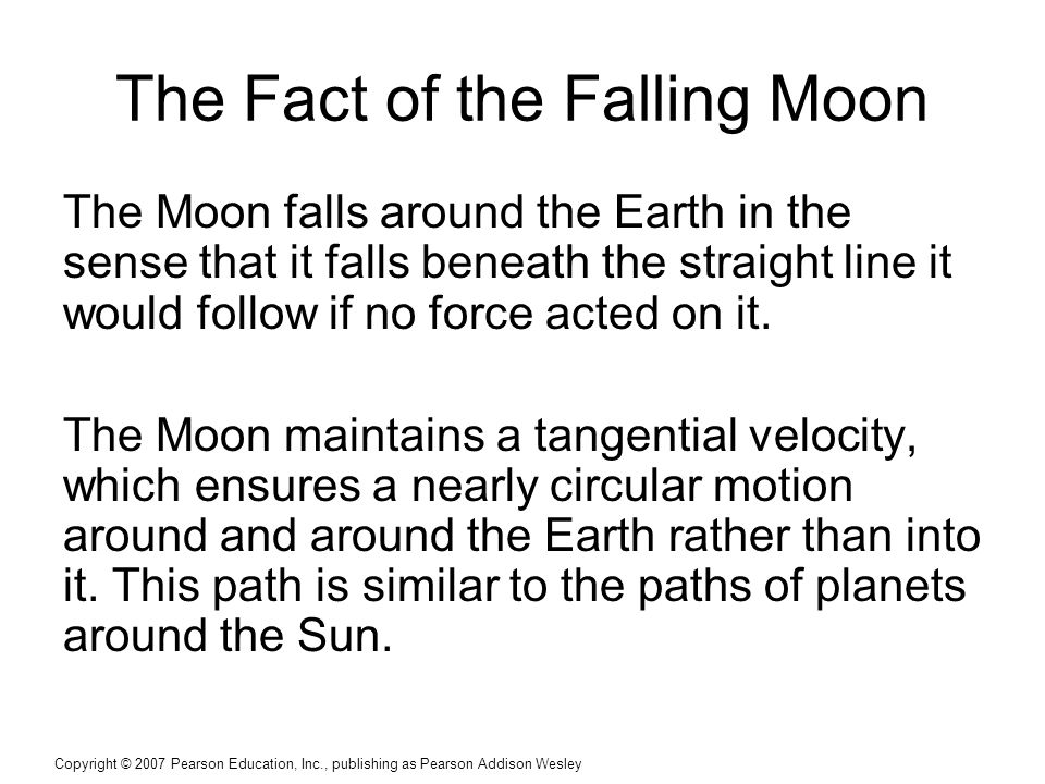 Copyright © 2007 Pearson Education, Inc., publishing as Pearson Addison Wesley The Fact of the Falling Moon The Moon falls around the Earth in the sense that it falls beneath the straight line it would follow if no force acted on it.