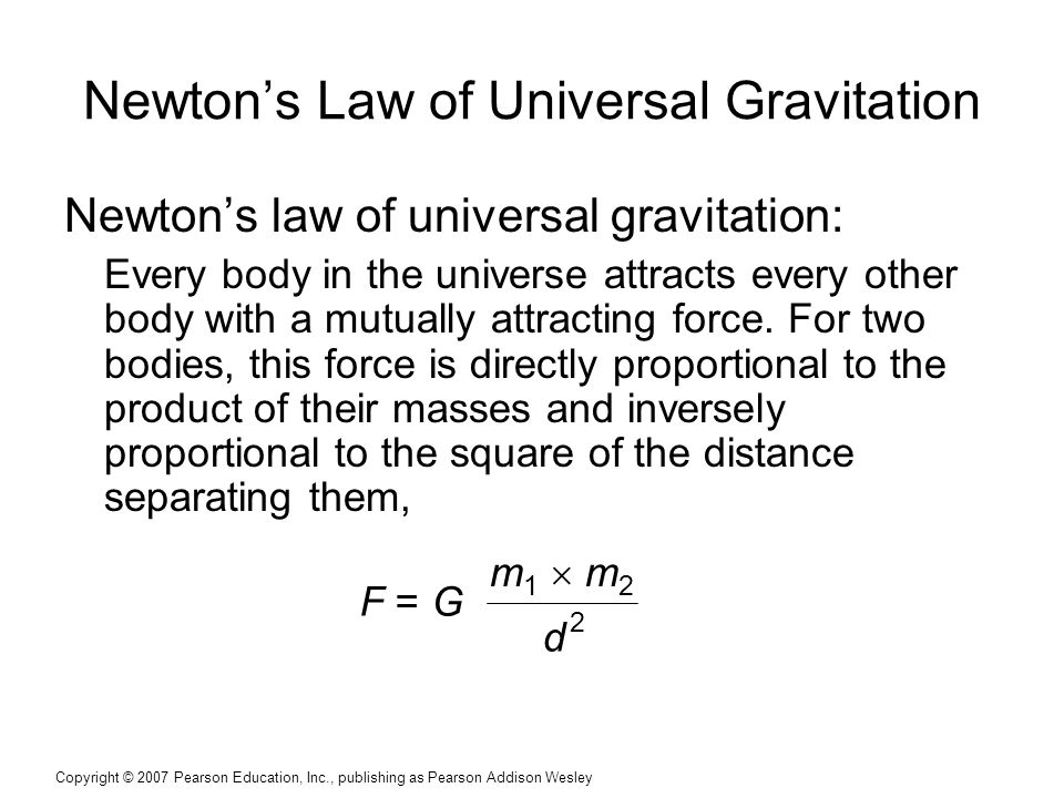 Copyright © 2007 Pearson Education, Inc., publishing as Pearson Addison Wesley Newton's Law of Universal Gravitation Newton's law of universal gravitation: Every body in the universe attracts every other body with a mutually attracting force.