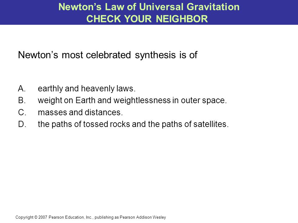 Copyright © 2007 Pearson Education, Inc., publishing as Pearson Addison Wesley Newton's most celebrated synthesis is of A.earthly and heavenly laws. B