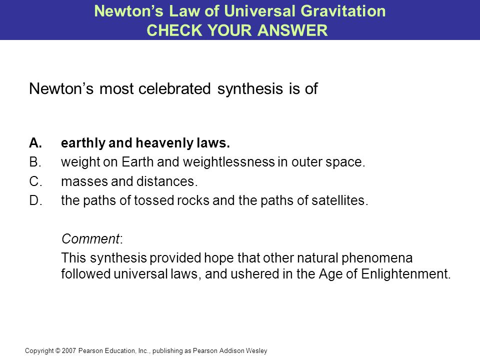 Copyright © 2007 Pearson Education, Inc., publishing as Pearson Addison Wesley Newton's most celebrated synthesis is of A.earthly and heavenly laws.