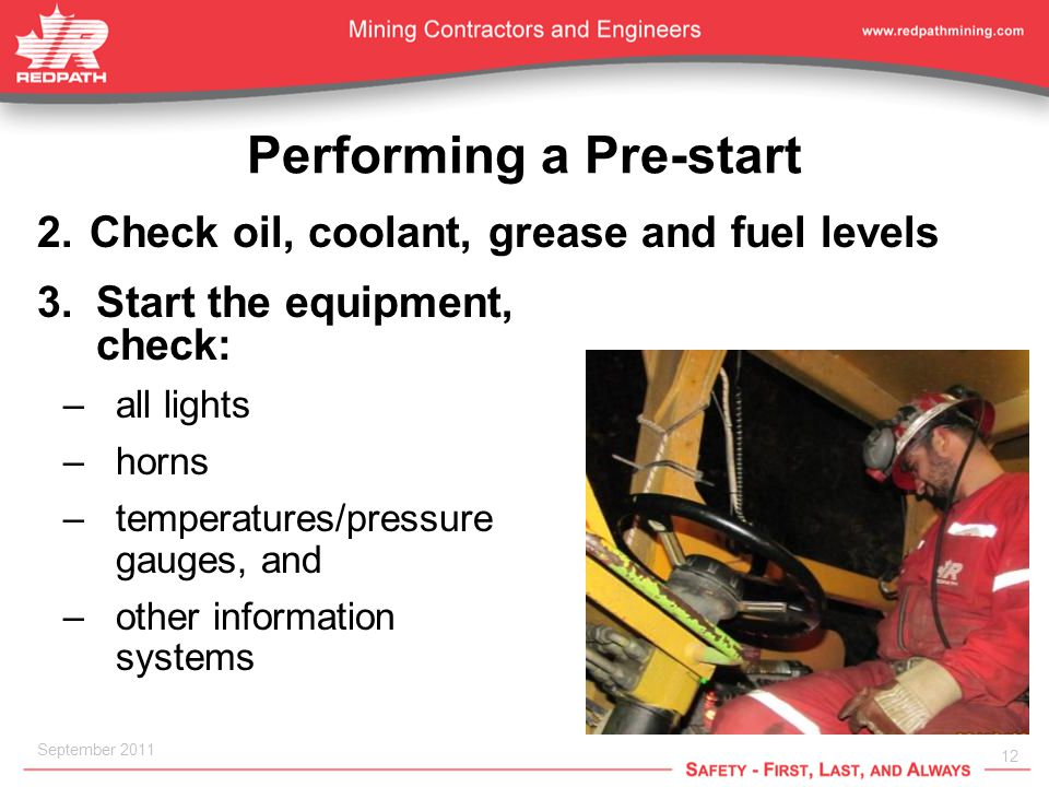 12 September 2011 Performing a Pre-start 2.Check oil, coolant, grease and fuel levels 3.Start the equipment, check: –all lights –horns –temperatures/pressure gauges, and –other information systems