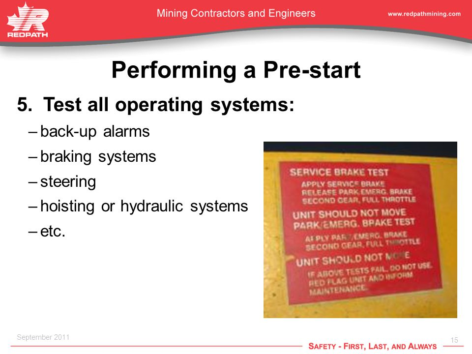 15 September 2011 Performing a Pre-start 5.Test all operating systems: –back-up alarms –braking systems –steering –hoisting or hydraulic systems –etc.