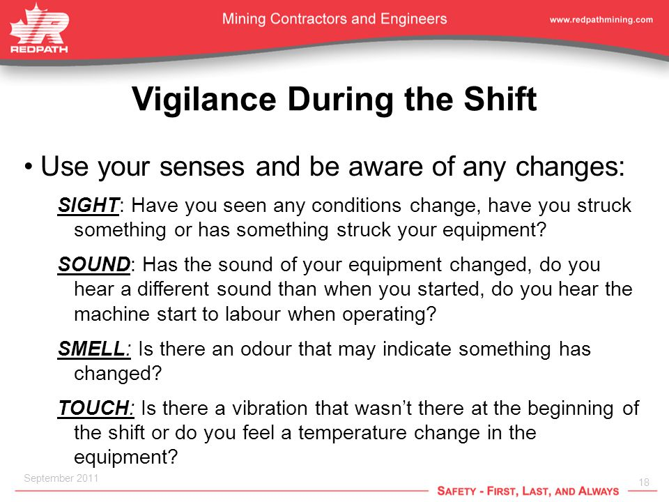 18 September 2011 Vigilance During the Shift Use your senses and be aware of any changes: SIGHT: Have you seen any conditions change, have you struck something or has something struck your equipment.