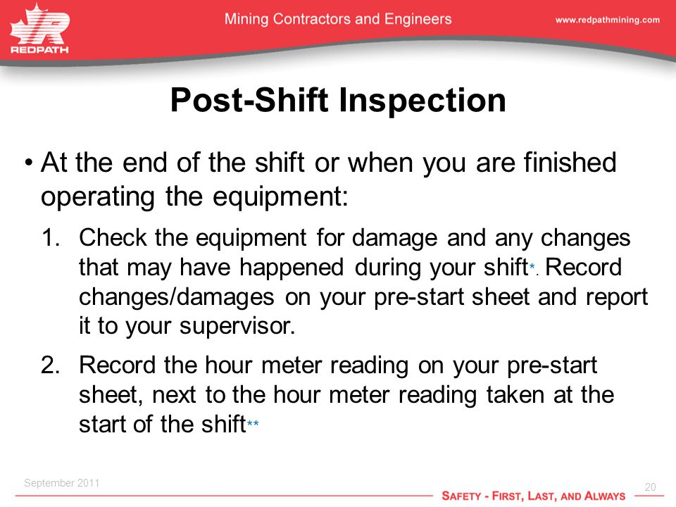 20 September 2011 Post-Shift Inspection At the end of the shift or when you are finished operating the equipment: 1.Check the equipment for damage and any changes that may have happened during your shift *.