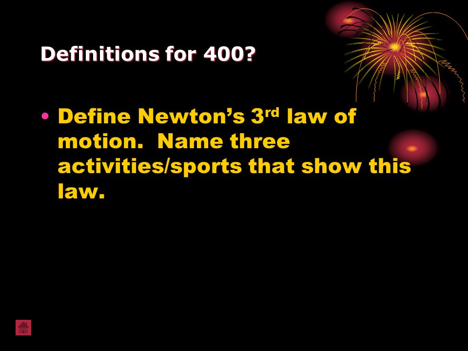 Definitions for 400? Define Newton's 3 rd law of motion. Name three activities/sports that show this law.