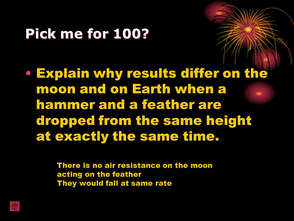 Pick me for 100? Explain why results differ on the moon and on Earth when a hammer and a feather are dropped from the same height at exactly the same