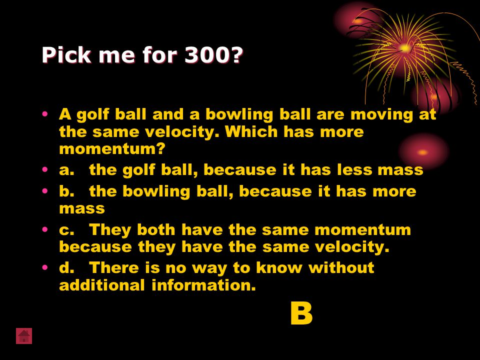 Pick me for 300? A golf ball and a bowling ball are moving at the same velocity. Which has more momentum? a.the golf ball, because it has less mass b.