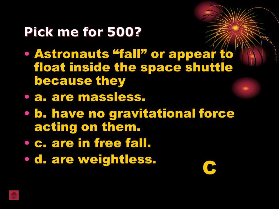 "Pick me for 500? Astronauts ""fall"" or appear to float inside the space shuttle because they a.are massless. b.have no gravitational force acting on th"