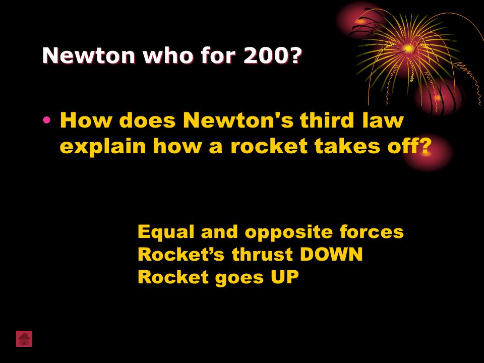 Newton who for 200? How does Newton's third law explain how a rocket takes off? Equal and opposite forces Rocket's thrust DOWN Rocket goes UP