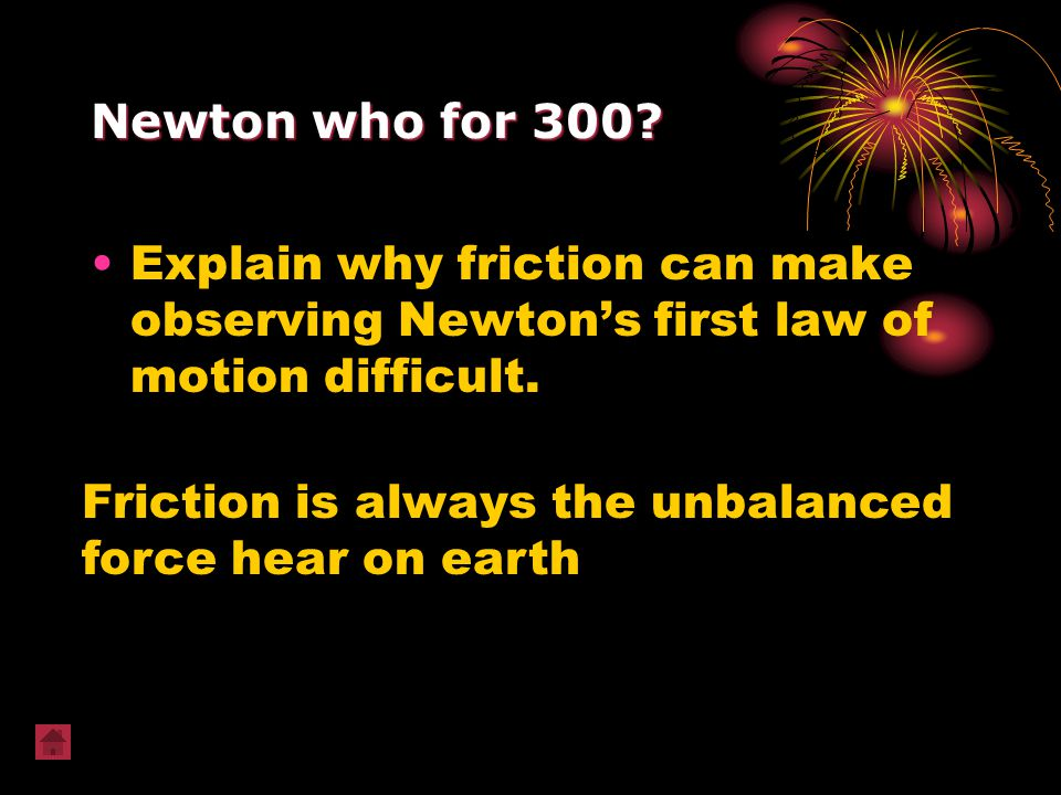 Newton who for 300? Explain why friction can make observing Newton's first law of motion difficult. Friction is always the unbalanced force hear on ea