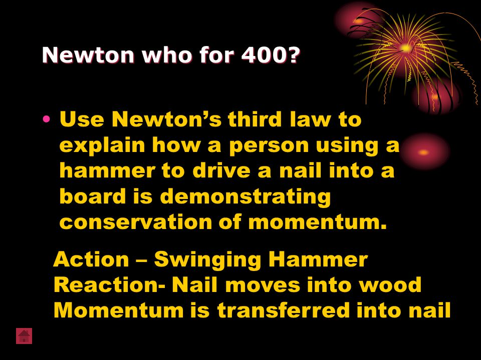 Newton who for 400? Use Newton's third law to explain how a person using a hammer to drive a nail into a board is demonstrating conservation of moment