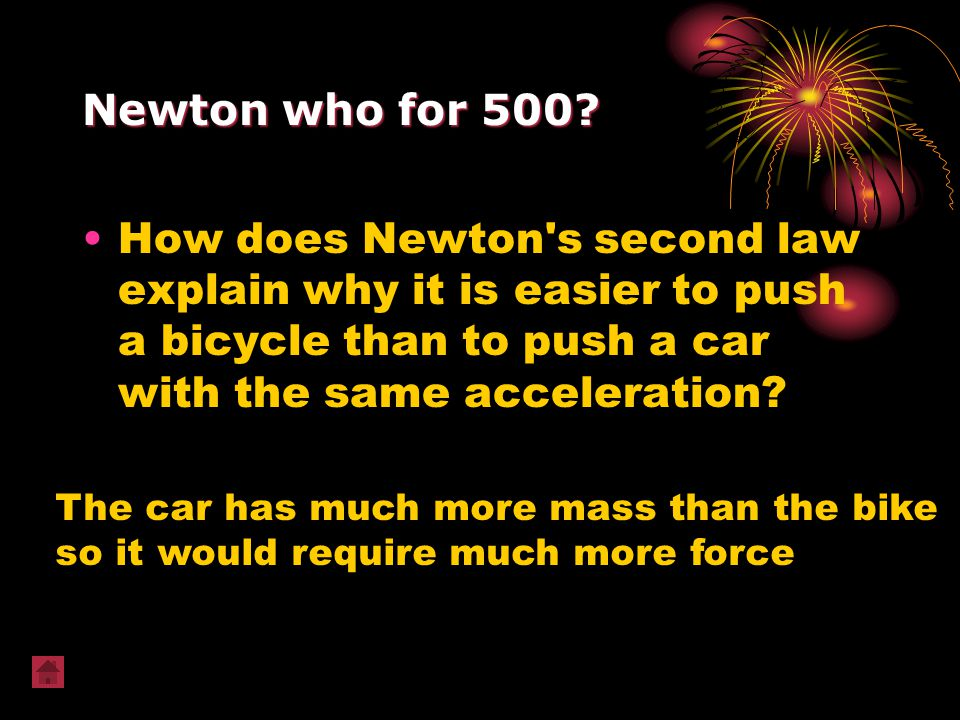 Newton who for 500? How does Newton's second law explain why it is easier to push a bicycle than to push a car with the same acceleration? The car has