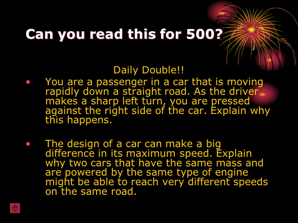 Can you read this for 500? Daily Double!! You are a passenger in a car that is moving rapidly down a straight road. As the driver makes a sharp left t
