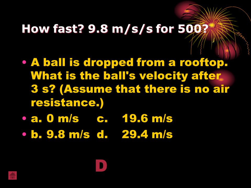How fast? 9.8 m/s/s for 500? A ball is dropped from a rooftop. What is the ball's velocity after 3 s? (Assume that there is no air resistance.) a.0 m/
