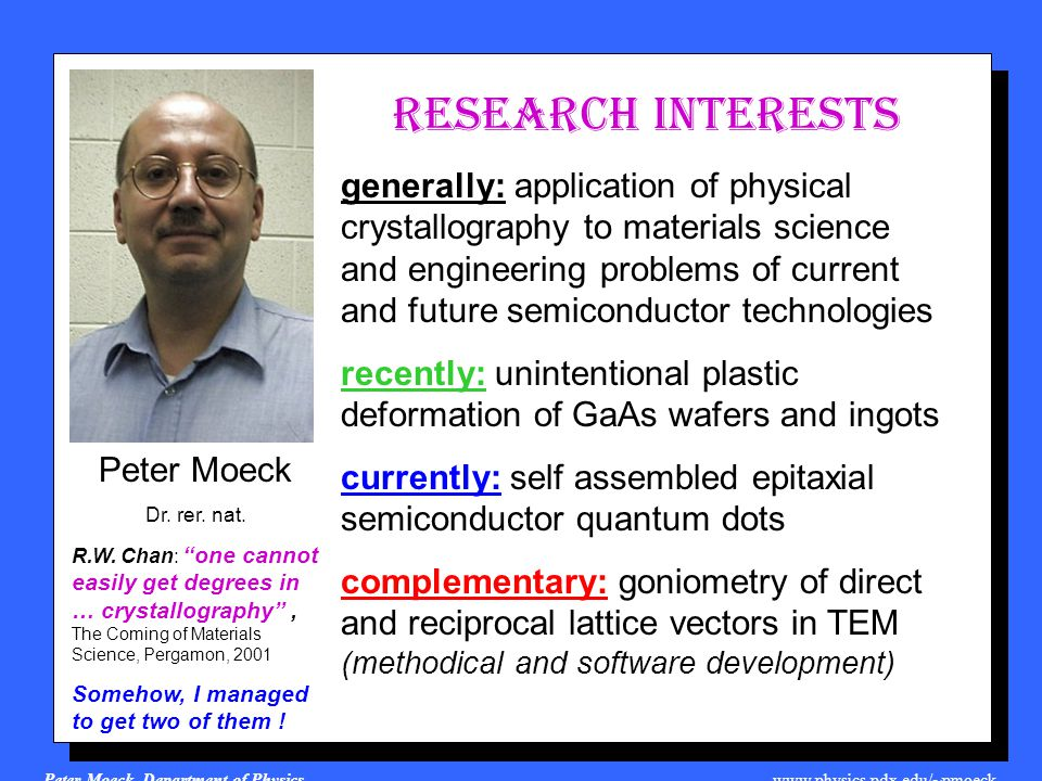 Peter Moeck, Department of Physics, www.physics.pdx.edu/~pmoeck recently: unintentional plastic deformation of GaAs wafers and ingots Funding: Engineering and Physical Science Research Council, U.K.