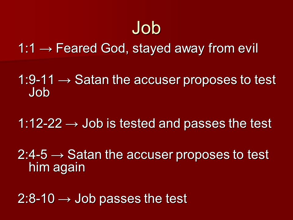 Job 1:1 → Feared God, stayed away from evil 1:9-11 → Satan the accuser proposes to test Job 1:12-22 → Job is tested and passes the test 2:4-5 → Satan the accuser proposes to test him again 2:8-10 → Job passes the test