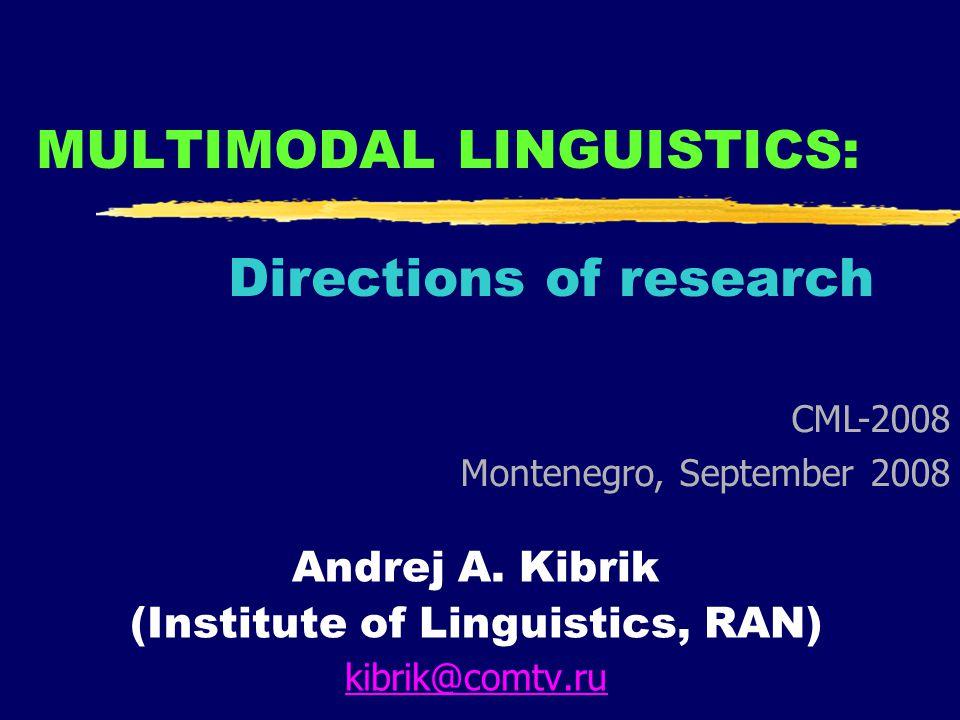 MULTIMODAL LINGUISTICS: Directions of research Andrej A. Kibrik (Institute of Linguistics, RAN) kibrik@comtv.ru CML-2008 Montenegro, September 2008