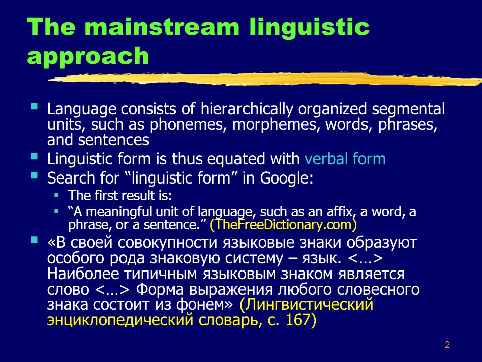 2 The mainstream linguistic approach  Language consists of hierarchically organized segmental units, such as phonemes, morphemes, words, phrases, and sentences  Linguistic form is thus equated with verbal form  Search for linguistic form in Google:  The first result is:  A meaningful unit of language, such as an affix, a word, a phrase, or a sentence. (TheFreeDictionary.com)  «В своей совокупности языковые знаки образуют особого рода знаковую систему – язык.
