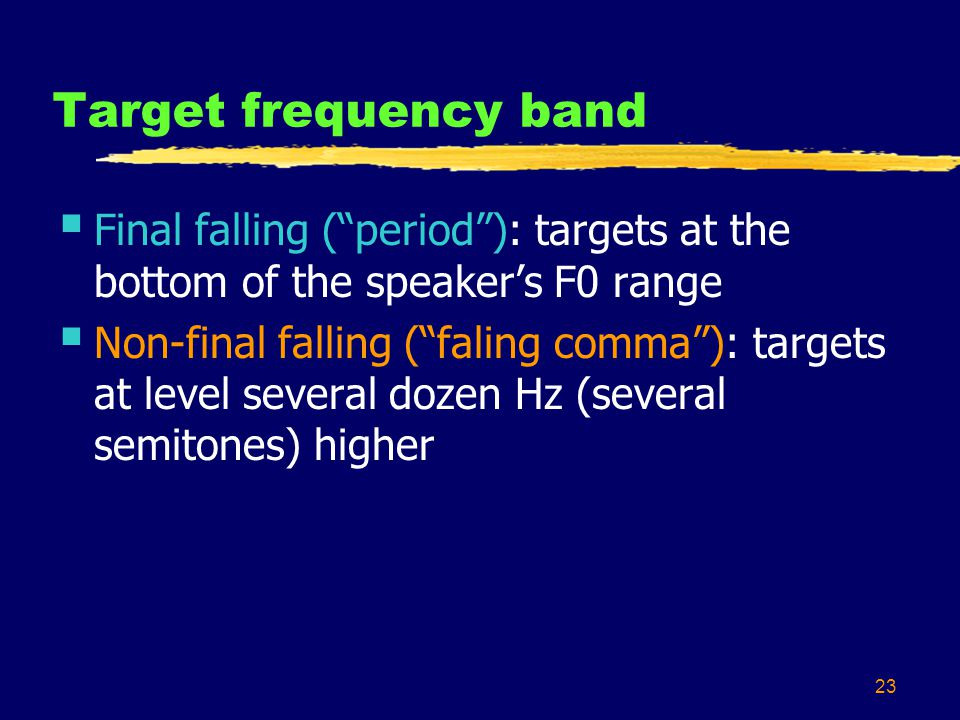 23 Target frequency band  Final falling ( period ): targets at the bottom of the speaker's F0 range  Non-final falling ( faling comma ): targets at level several dozen Hz (several semitones) higher