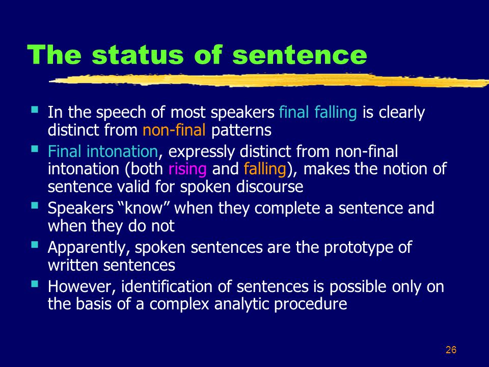 26 The status of sentence  In the speech of most speakers final falling is clearly distinct from non-final patterns  Final intonation, expressly distinct from non-final intonation (both rising and falling), makes the notion of sentence valid for spoken discourse  Speakers know when they complete a sentence and when they do not  Apparently, spoken sentences are the prototype of written sentences  However, identification of sentences is possible only on the basis of a complex analytic procedure