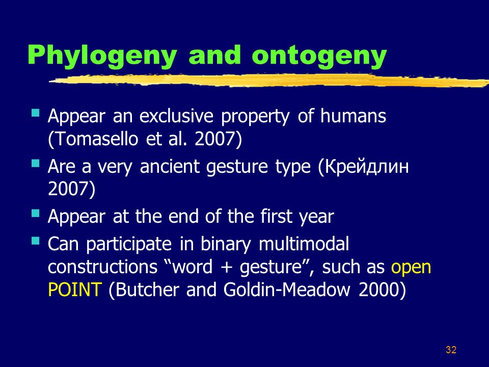 32 Phylogeny and ontogeny  Appear an exclusive property of humans (Tomasello et al.