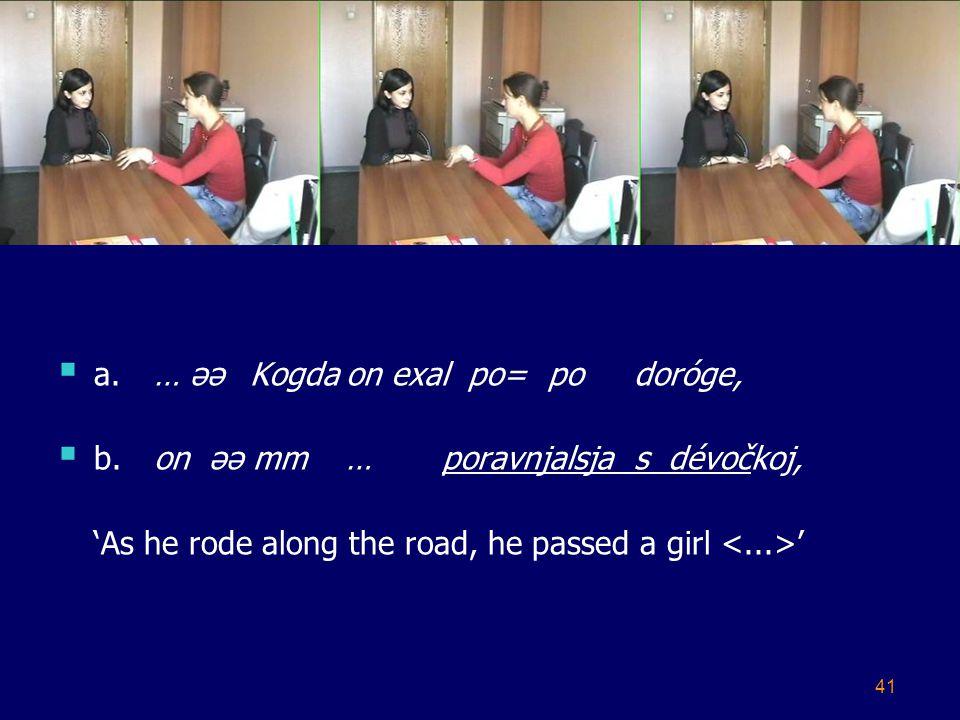 41  a.… əəKogdaon exal po= podoróge,  b.on əə mm…poravnjalsjas dévočkoj, 'As he rode along the road, he passed a girl '
