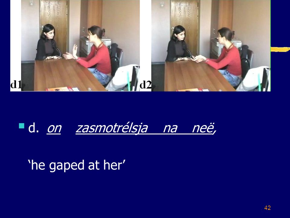 42  d.onzasmotrélsja naneë, 'he gaped at her'