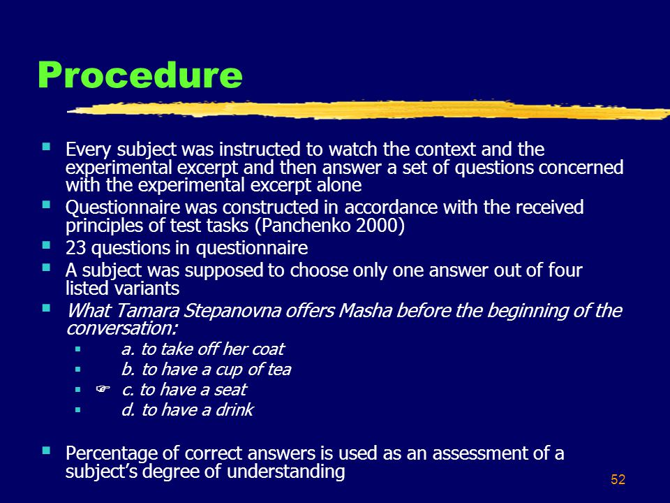 52 Procedure  Every subject was instructed to watch the context and the experimental excerpt and then answer a set of questions concerned with the experimental excerpt alone  Questionnaire was constructed in accordance with the received principles of test tasks (Panchenko 2000)  23 questions in questionnaire  A subject was supposed to choose only one answer out of four listed variants  What Tamara Stepanovna offers Masha before the beginning of the conversation:  a.