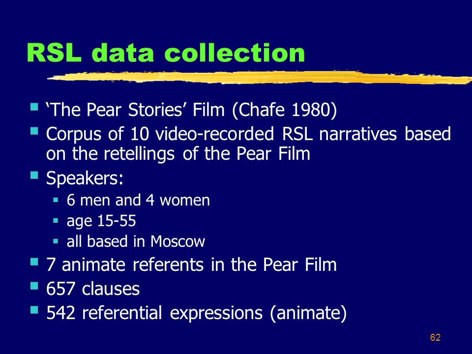 62 RSL data collection  'The Pear Stories' Film (Chafe 1980)  Corpus of 10 video-recorded RSL narratives based on the retellings of the Pear Film  Speakers:  6 men and 4 women  age 15-55  all based in Moscow  7 animate referents in the Pear Film  657 clauses  542 referential expressions (animate)