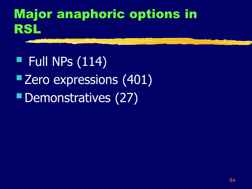 64 Major anaphoric options in RSL  Full NPs (114)  Zero expressions (401)  Demonstratives (27)