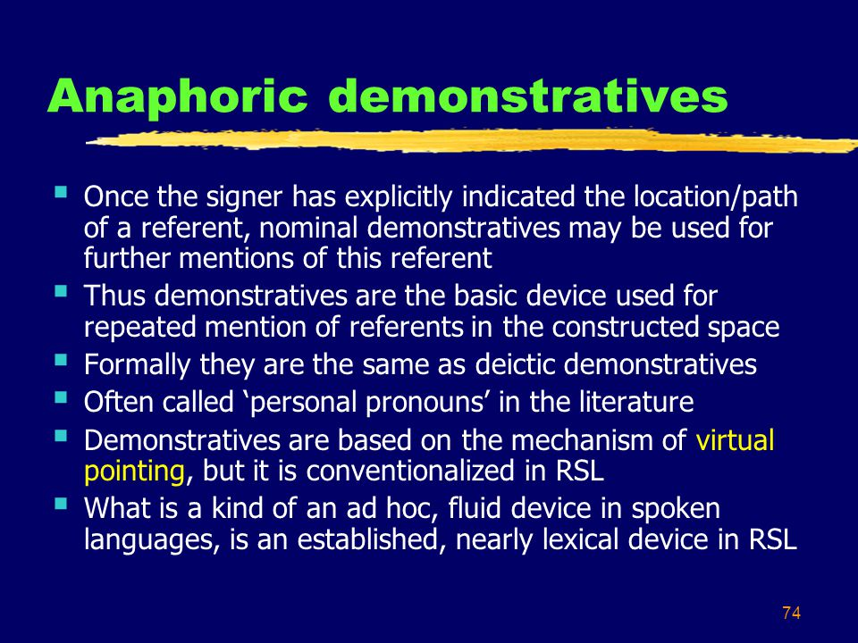 74 Anaphoric demonstratives  Once the signer has explicitly indicated the location/path of a referent, nominal demonstratives may be used for further mentions of this referent  Thus demonstratives are the basic device used for repeated mention of referents in the constructed space  Formally they are the same as deictic demonstratives  Often called 'personal pronouns' in the literature  Demonstratives are based on the mechanism of virtual pointing, but it is conventionalized in RSL  What is a kind of an ad hoc, fluid device in spoken languages, is an established, nearly lexical device in RSL
